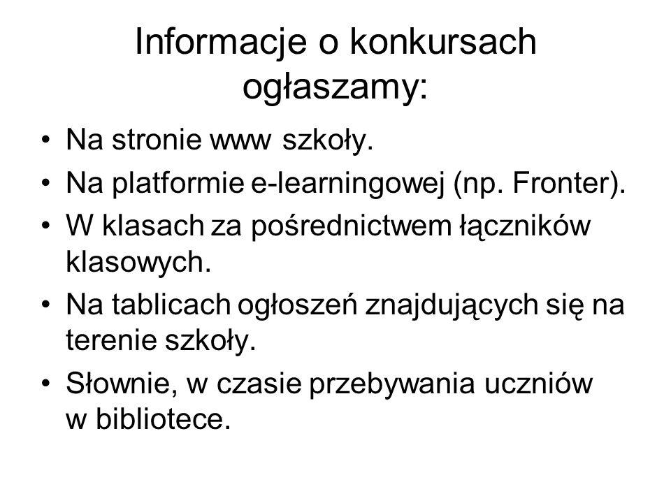 Informacje o konkursach ogłaszamy: Na stronie www szkoły. Na platformie e-learningowej (np. Fronter). W klasach za pośrednictwem łączników klasowych.