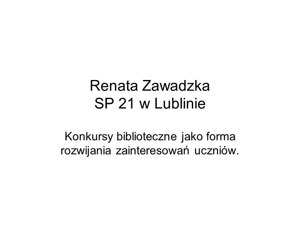Renata Zawadzka SP 21 w Lublinie Konkursy biblioteczne jako forma rozwijania zainteresowań uczniów.