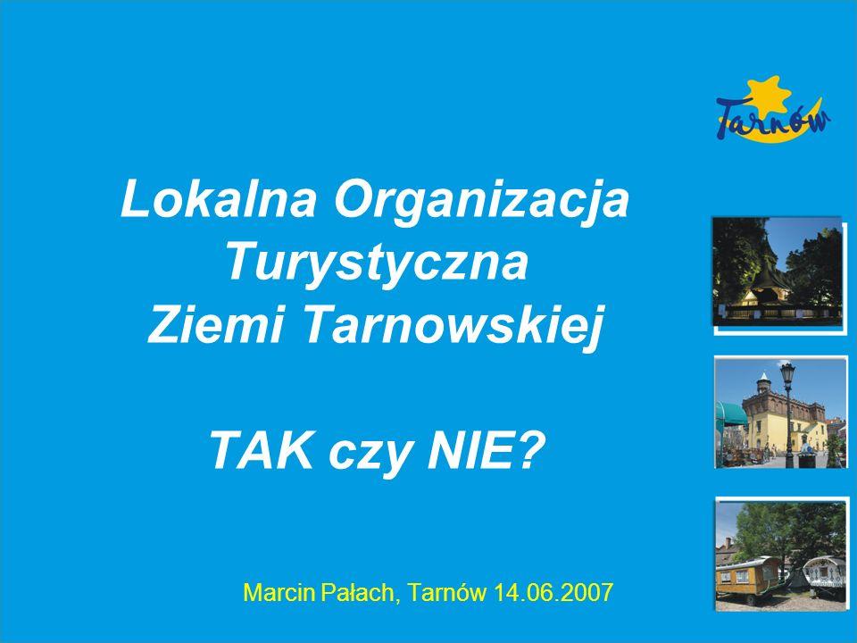 Lokalna Organizacja Turystyczna Ziemi Tarnowskiej TAK czy NIE? Marcin Pałach, Tarnów 14.06.2007