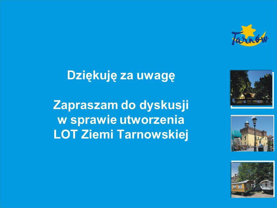 Dziękuję za uwagę Zapraszam do dyskusji w sprawie utworzenia LOT Ziemi Tarnowskiej