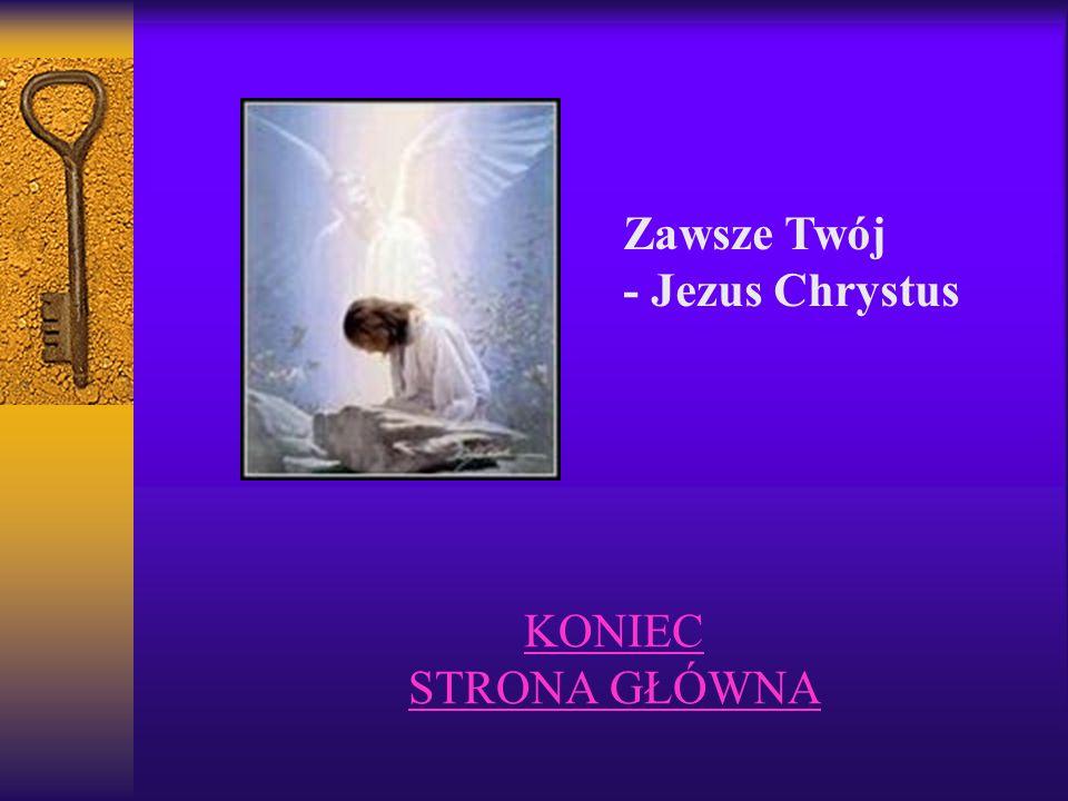 KONIEC STRONA GŁÓWNA Zawsze Twój - Jezus Chrystus