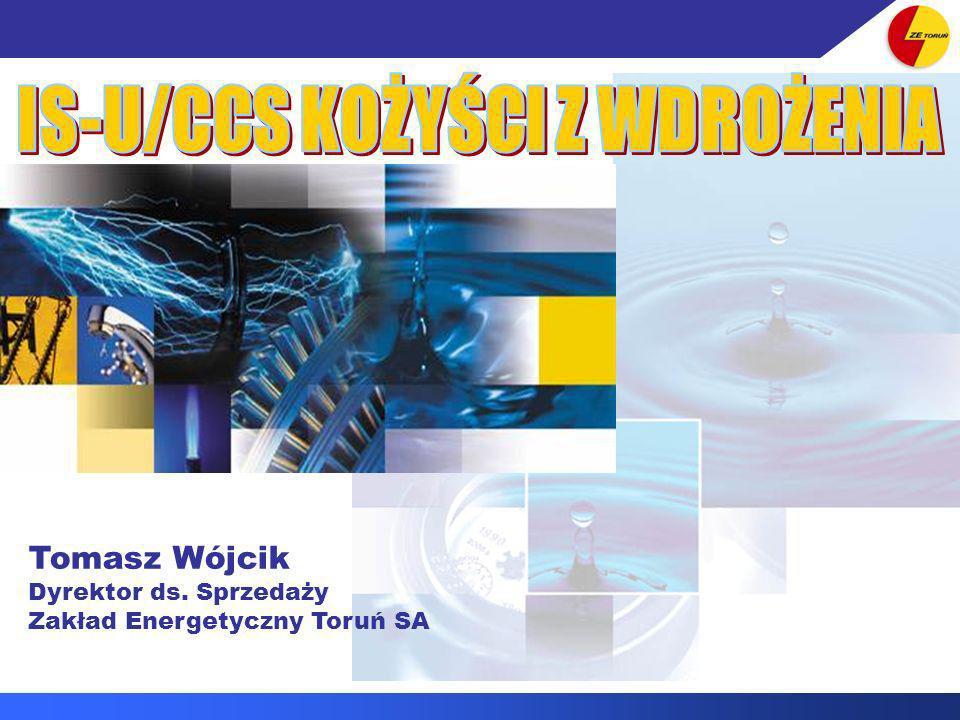IS-U/CCS KORZYŚCI Z WDROŻENIA DLA KLIENTÓW ZE TORUŃ SA Tomasz Wójcik Dyrektor ds. Sprzedaży Zakład Energetyczny Toruń SA