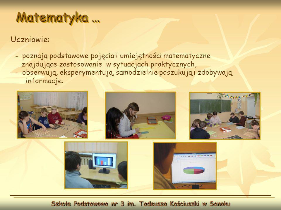 Matematyka … Szkoła Podstawowa nr 3 im. Tadeusza Kościuszki w Sanoku Uczniowie: - poznają podstawowe pojęcia i umiejętności matematyczne znajdujące za