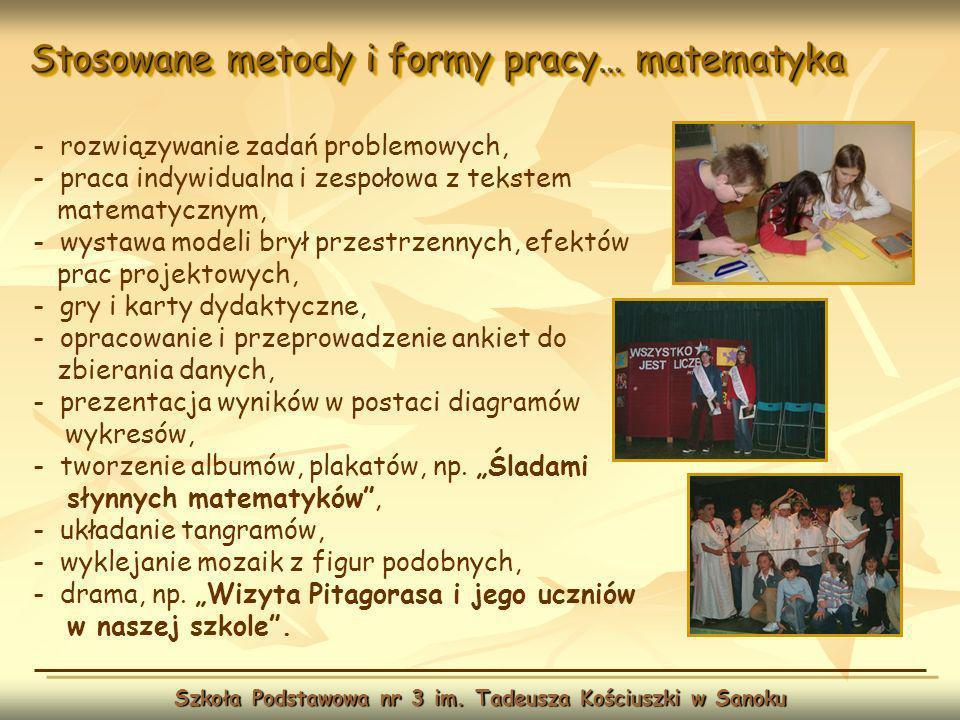 Stosowane metody i formy pracy… matematyka Szkoła Podstawowa nr 3 im. Tadeusza Kościuszki w Sanoku - rozwiązywanie zadań problemowych, - praca indywid