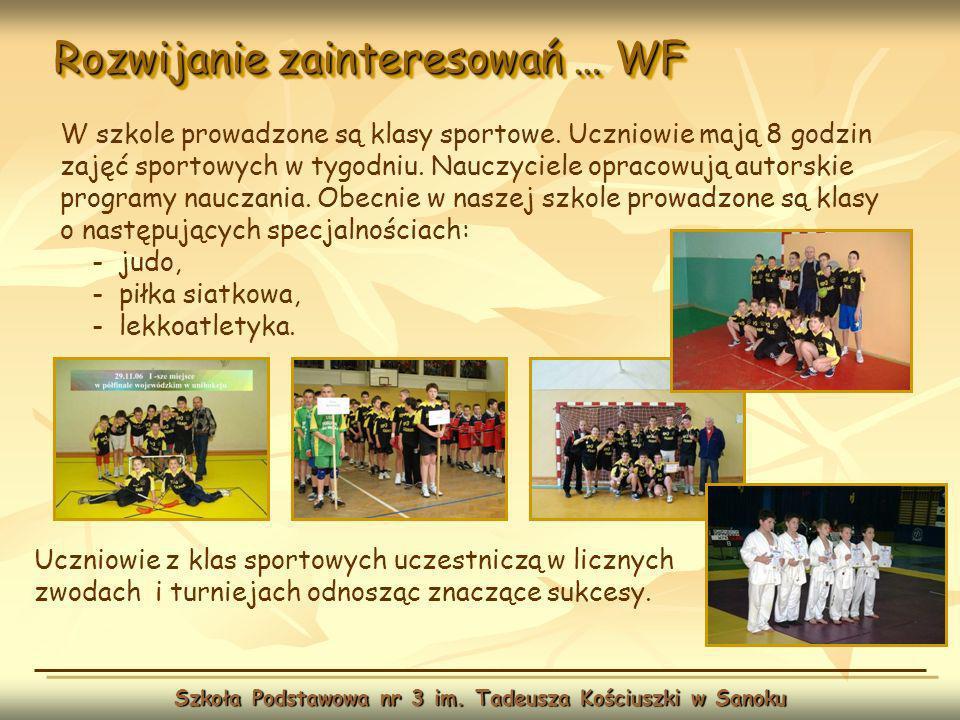 Rozwijanie zainteresowań … WF Szkoła Podstawowa nr 3 im. Tadeusza Kościuszki w Sanoku W szkole prowadzone są klasy sportowe. Uczniowie mają 8 godzin z