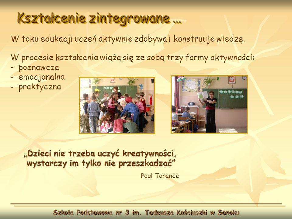 Kształcenie zintegrowane … Szkoła Podstawowa nr 3 im. Tadeusza Kościuszki w Sanoku W toku edukacji uczeń aktywnie zdobywa i konstruuje wiedzę. Dzieci