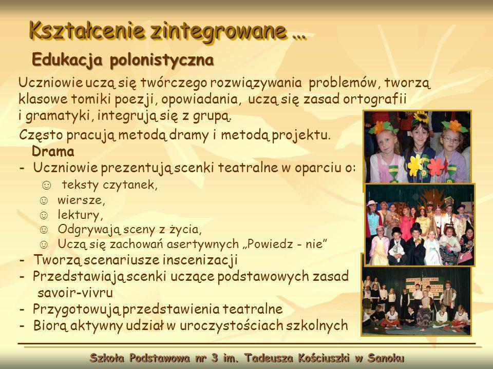 Kształcenie zintegrowane … Szkoła Podstawowa nr 3 im. Tadeusza Kościuszki w Sanoku Edukacja polonistyczna Często pracują metodą dramy i metodą projekt