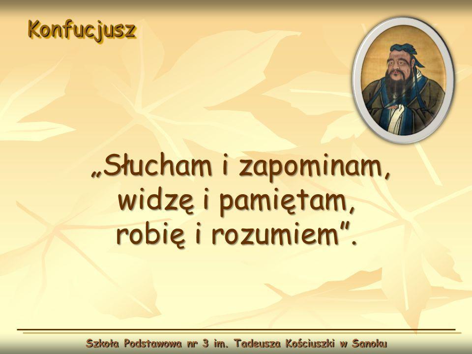 KonfucjuszKonfucjusz Szkoła Podstawowa nr 3 im. Tadeusza Kościuszki w Sanoku Słucham i zapominam, widzę i pamiętam, robię i rozumiem.