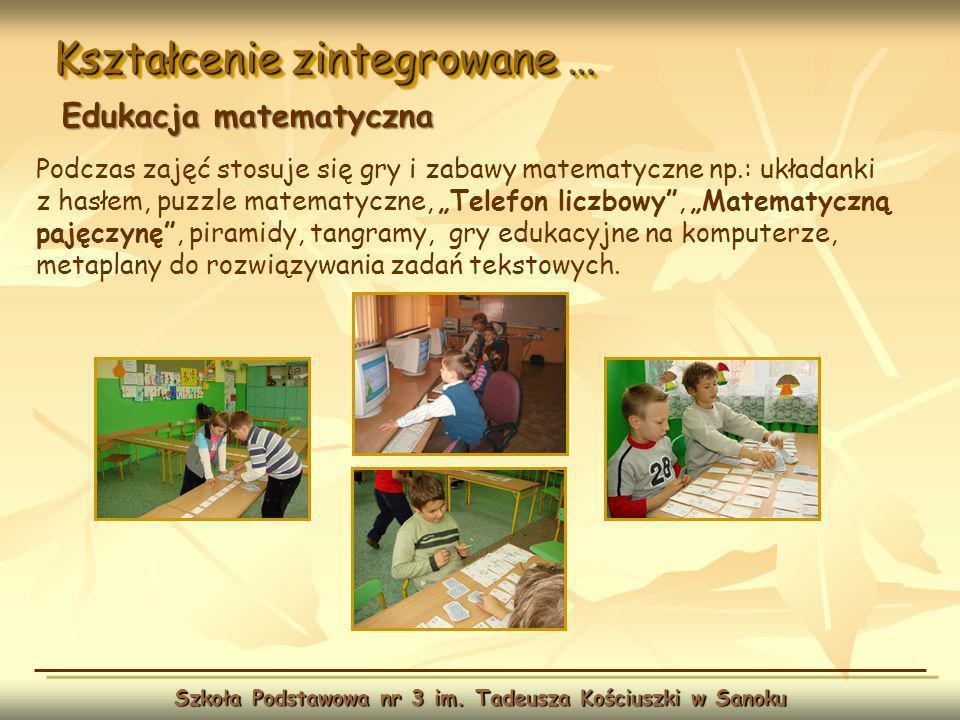 Kształcenie zintegrowane … Szkoła Podstawowa nr 3 im. Tadeusza Kościuszki w Sanoku Edukacja matematyczna Podczas zajęć stosuje się gry i zabawy matema