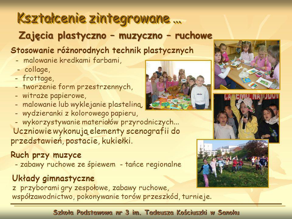 Kształcenie zintegrowane … Szkoła Podstawowa nr 3 im. Tadeusza Kościuszki w Sanoku Zajęcia plastyczno – muzyczno – ruchowe Stosowanie różnorodnych tec