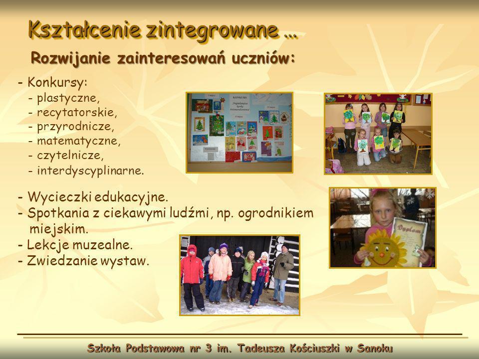 Kształcenie zintegrowane … Szkoła Podstawowa nr 3 im. Tadeusza Kościuszki w Sanoku Rozwijanie zainteresowań uczniów: - Konkursy: - plastyczne, - recyt