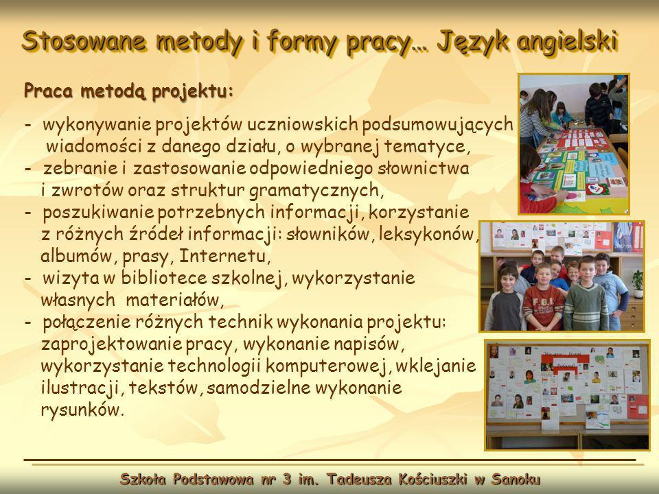 Stosowane metody i formy pracy… Język angielski Szkoła Podstawowa nr 3 im. Tadeusza Kościuszki w Sanoku Praca metodą projektu: - wykonywanie projektów