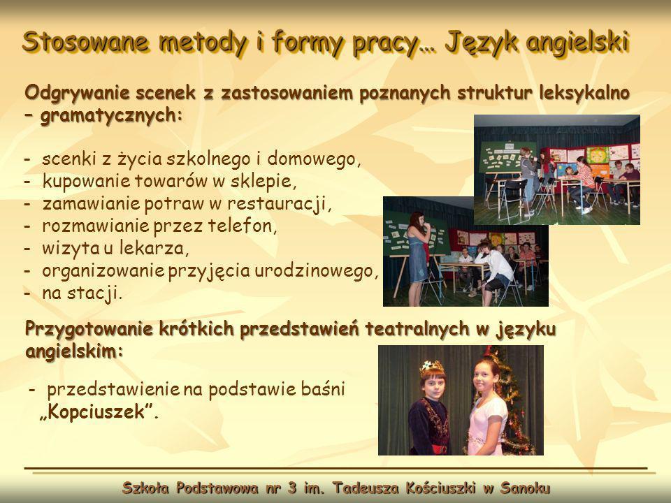 Stosowane metody i formy pracy… Język angielski Szkoła Podstawowa nr 3 im. Tadeusza Kościuszki w Sanoku Odgrywanie scenek z zastosowaniem poznanych st