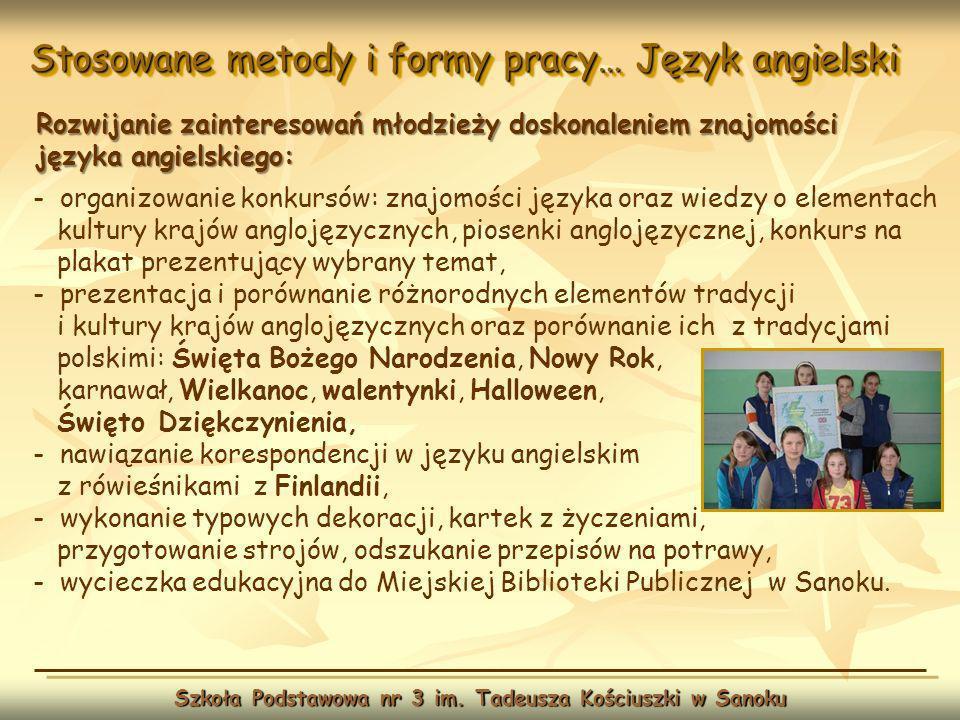 Stosowane metody i formy pracy… Język angielski Szkoła Podstawowa nr 3 im. Tadeusza Kościuszki w Sanoku Rozwijanie zainteresowań młodzieży doskonaleni