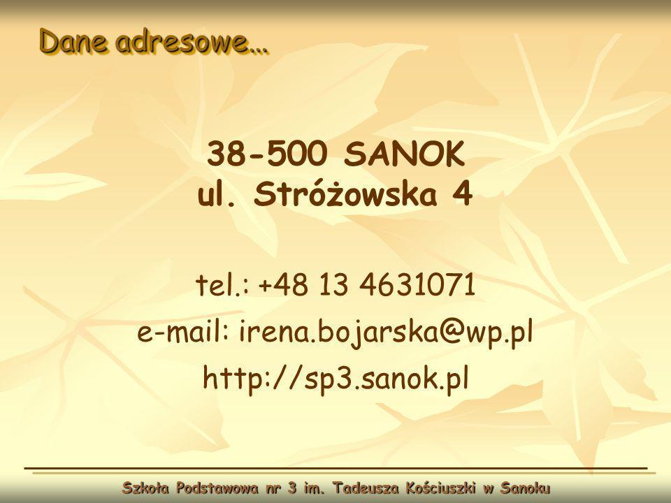 Dane adresowe… Szkoła Podstawowa nr 3 im. Tadeusza Kościuszki w Sanoku 38-500 SANOK ul. Stróżowska 4 tel.: +48 13 4631071 e-mail: irena.bojarska@wp.pl
