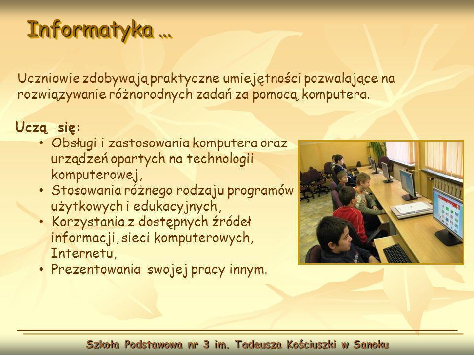 Informatyka … Szkoła Podstawowa nr 3 im. Tadeusza Kościuszki w Sanoku Uczą się: Obsługi i zastosowania komputera oraz urządzeń opartych na technologii