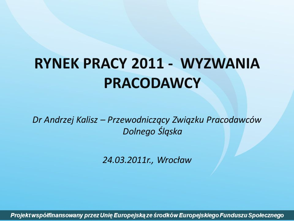 RYNEK PRACY 2011 - WYZWANIA PRACODAWCY Dr Andrzej Kalisz – Przewodniczący Związku Pracodawców Dolnego Śląska 24.03.2011r., Wrocław Projekt współfinans
