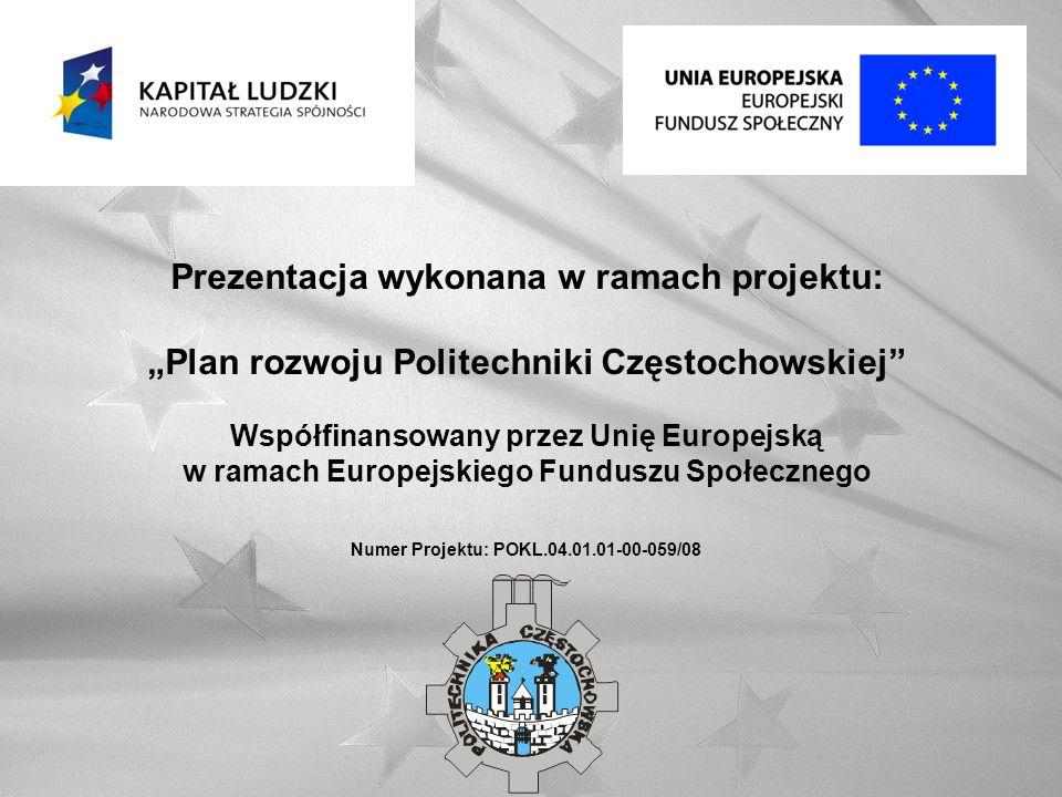 Prezentacja wykonana w ramach projektu: Plan rozwoju Politechniki Częstochowskiej Współfinansowany przez Unię Europejską w ramach Europejskiego Funduszu Społecznego Numer Projektu: POKL.04.01.01-00-059/08