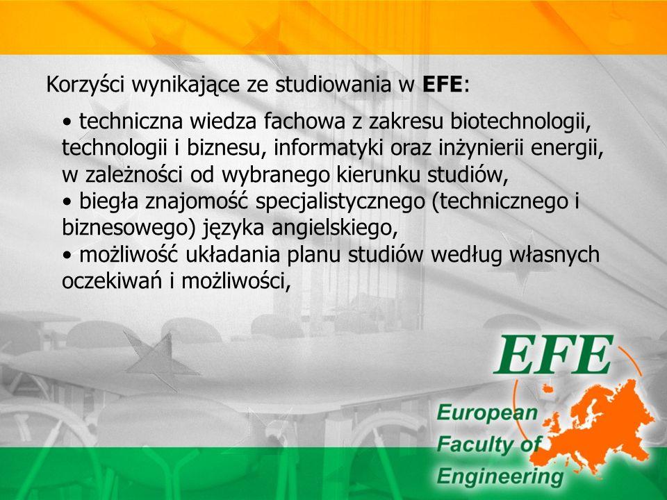Korzyści wynikające ze studiowania w EFE: techniczna wiedza fachowa z zakresu biotechnologii, technologii i biznesu, informatyki oraz inżynierii energii, w zależności od wybranego kierunku studiów, biegła znajomość specjalistycznego (technicznego i biznesowego) języka angielskiego, możliwość układania planu studiów według własnych oczekiwań i możliwości,