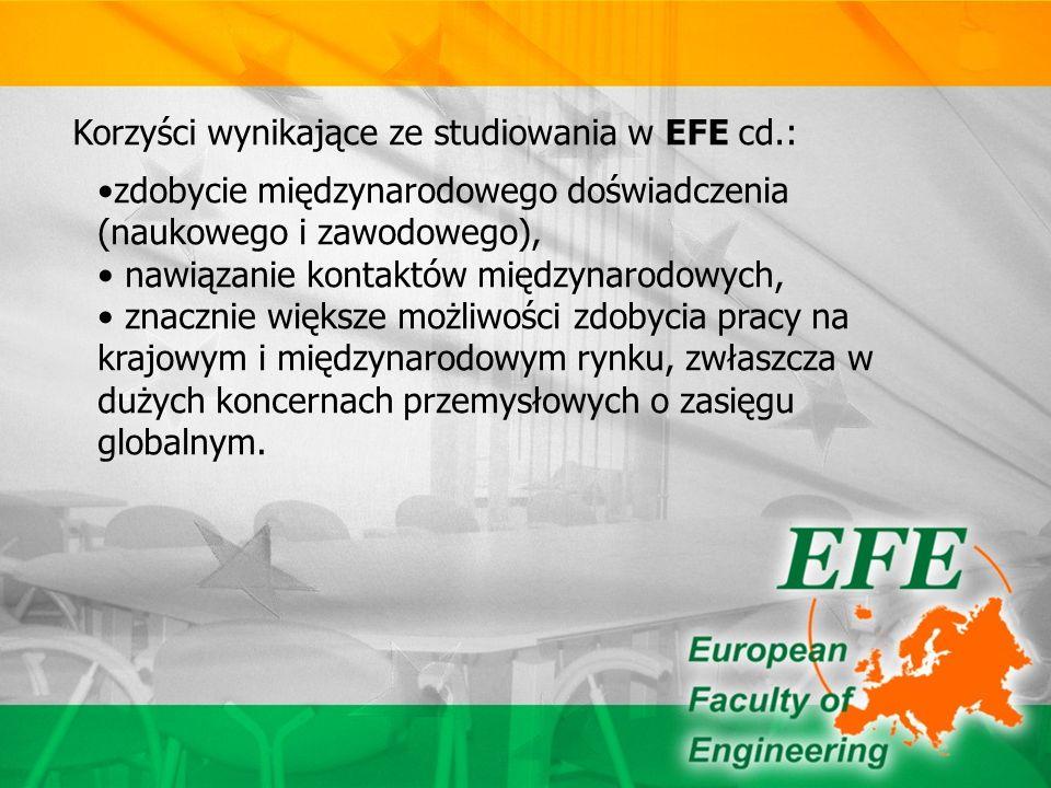 Korzyści wynikające ze studiowania w EFE cd.: zdobycie międzynarodowego doświadczenia (naukowego i zawodowego), nawiązanie kontaktów międzynarodowych, znacznie większe możliwości zdobycia pracy na krajowym i międzynarodowym rynku, zwłaszcza w dużych koncernach przemysłowych o zasięgu globalnym.