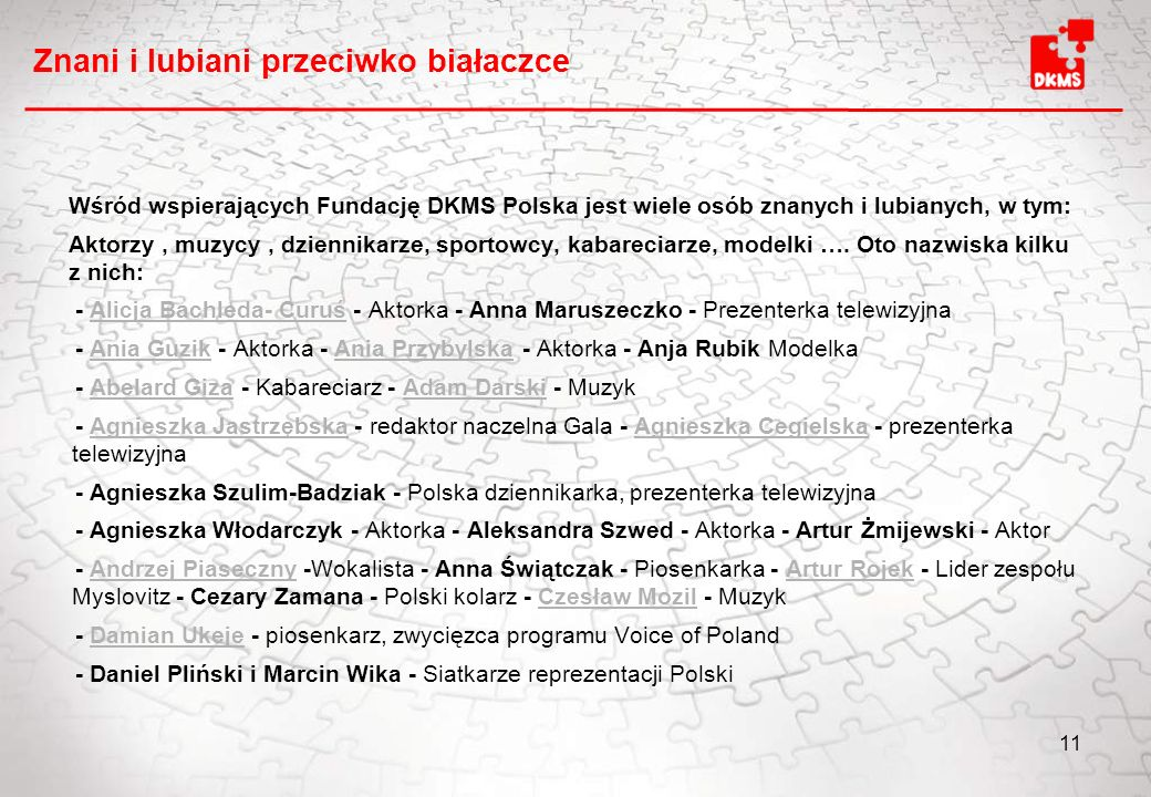 Znani i lubiani przeciwko białaczce Wśród wspierających Fundację DKMS Polska jest wiele osób znanych i lubianych, w tym: Aktorzy, muzycy, dziennikarze, sportowcy, kabareciarze, modelki ….