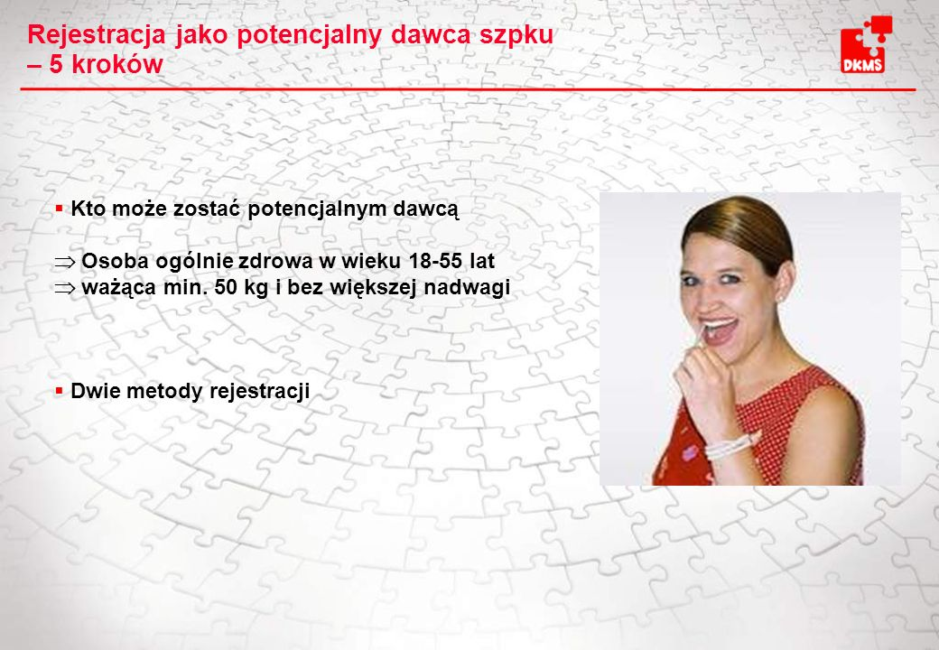 Rejestracja jako potencjalny dawca szpku – 5 kroków Kto może zostać potencjalnym dawcą Osoba ogólnie zdrowa w wieku 18-55 lat ważąca min. 50 kg i bez