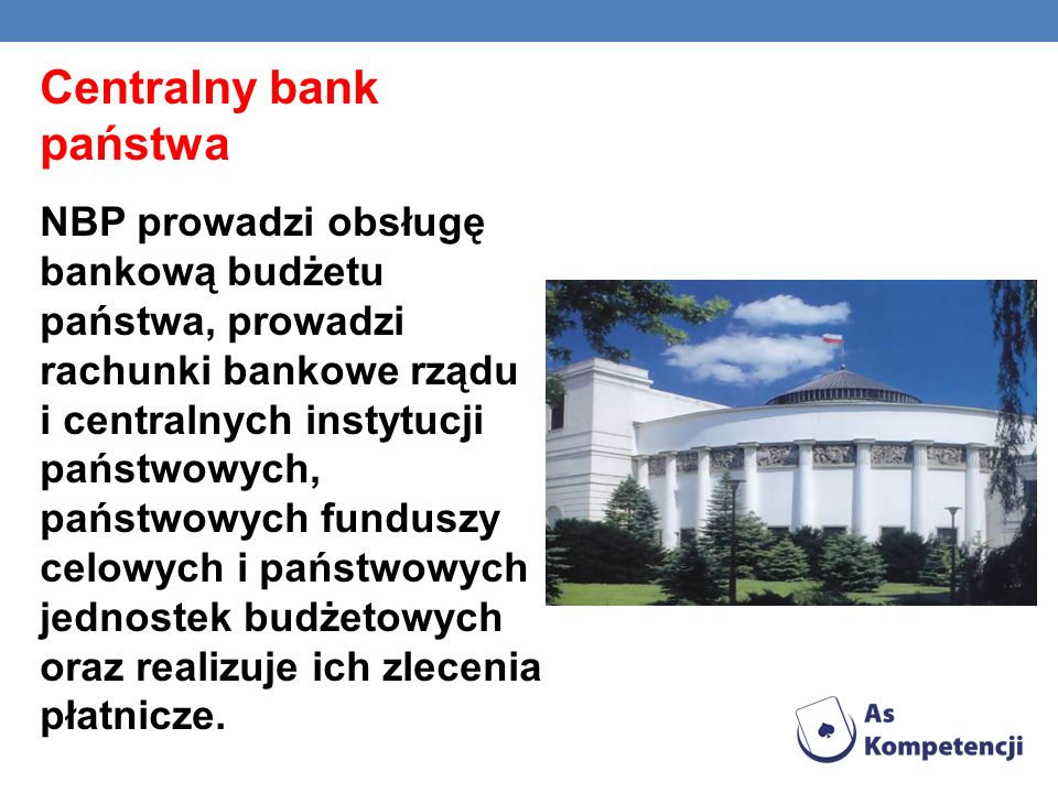 Centralny bank państwa NBP prowadzi obsługę bankową budżetu państwa, prowadzi rachunki bankowe rządu i centralnych instytucji państwowych, państwowych funduszy celowych i państwowych jednostek budżetowych oraz realizuje ich zlecenia płatnicze.