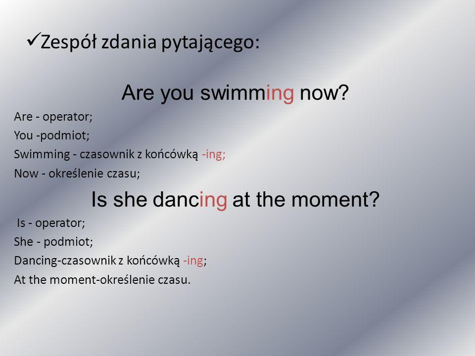 Zespół zdania pytającego: Are you swimming now? Are - operator; You -podmiot; Swimming - czasownik z końcówką -ing; Now - określenie czasu; Is she dan