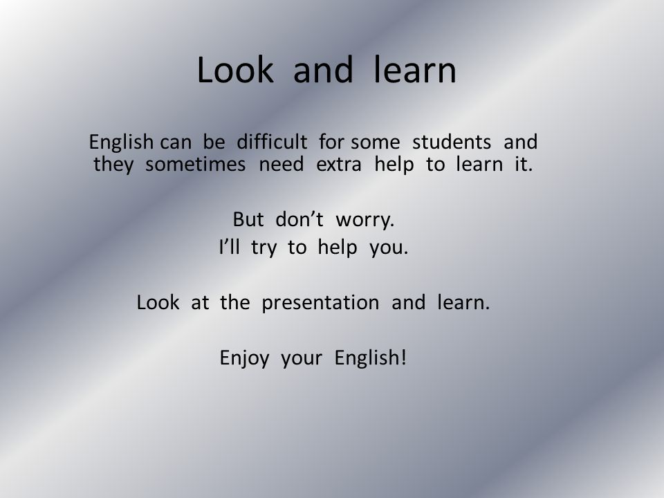 Look and learn English can be difficult for some students and they sometimes need extra help to learn it. But dont worry. Ill try to help you. Look at