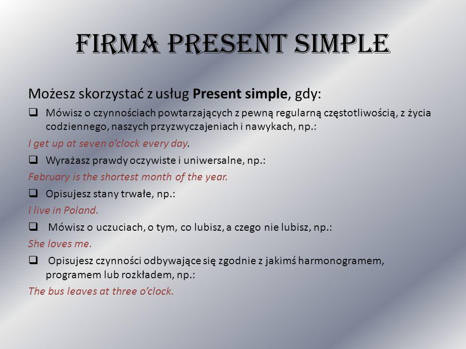 FIRMA PRESENT SIMPLE Możesz skorzystać z usług Present simple, gdy: Mówisz o czynnościach powtarzających z pewną regularną częstotliwością, z życia co