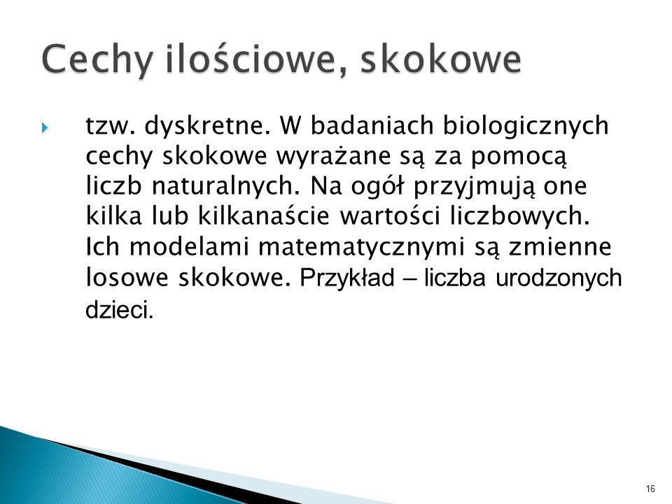 16 tzw. dyskretne. W badaniach biologicznych cechy skokowe wyrażane są za pomocą liczb naturalnych. Na ogół przyjmują one kilka lub kilkanaście wartoś