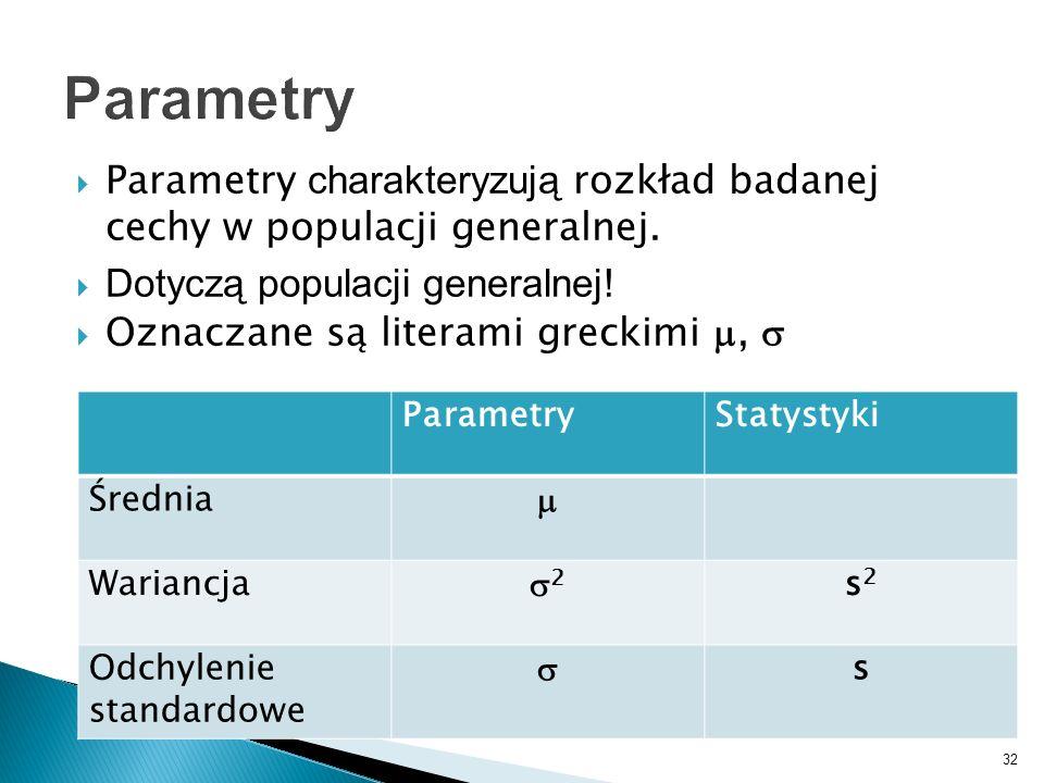32 Parametry charakteryzują rozkład badanej cechy w populacji generalnej. Dotyczą populacji generalnej! Oznaczane są literami greckimi, ParametryStaty