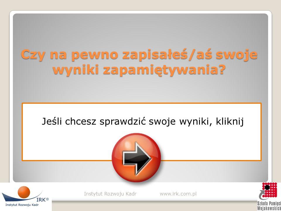 SPRAWDŹ WYNIKI Instytut Rozwoju Kadr www.irk.com.pl Teraz zapisz na kartce wszystkie elementy koniecznie w kolejności, w której pojawiały się na ekranie (od 1 do 20) Po sprawdzeniu wyników za każdą prawidłową odpowiedź (wyłącznie na właściwej pozycji) przyznasz sobie 1 punkt.