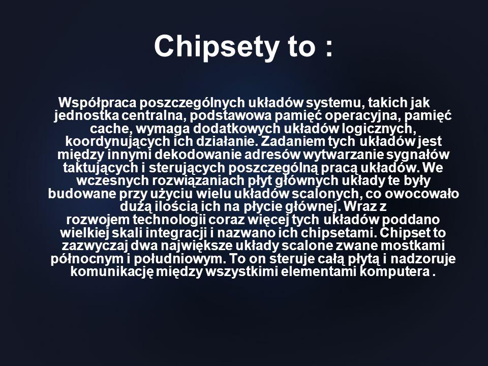 Chipsety to : Współpraca poszczególnych układów systemu, takich jak jednostka centralna, podstawowa pamięć operacyjna, pamięć cache, wymaga dodatkowyc