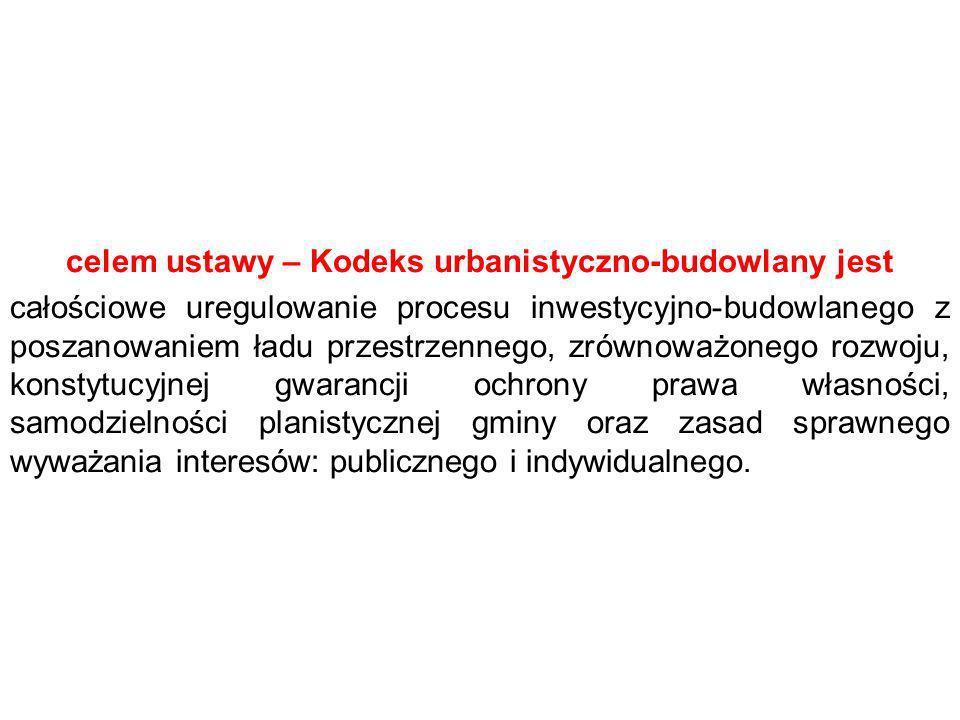 celem ustawy – Kodeks urbanistyczno-budowlany jest całościowe uregulowanie procesu inwestycyjno-budowlanego z poszanowaniem ładu przestrzennego, zrównoważonego rozwoju, konstytucyjnej gwarancji ochrony prawa własności, samodzielności planistycznej gminy oraz zasad sprawnego wyważania interesów: publicznego i indywidualnego.