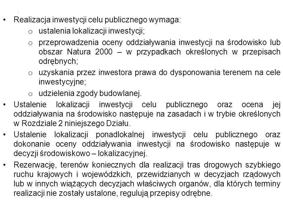 Realizacja inwestycji celu publicznego wymaga: o ustalenia lokalizacji inwestycji; o przeprowadzenia oceny oddziaływania inwestycji na środowisko lub obszar Natura 2000 – w przypadkach określonych w przepisach odrębnych; o uzyskania przez inwestora prawa do dysponowania terenem na cele inwestycyjne; o udzielenia zgody budowlanej.
