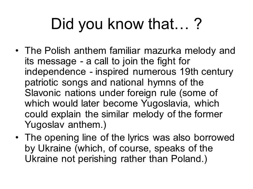 Did you know that… ? The Polish anthem familiar mazurka melody and its message - a call to join the fight for independence - inspired numerous 19th ce