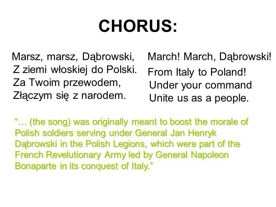 CHORUS: Marsz, marsz, Dąbrowski, Z ziemi włoskiej do Polski. Za Twoim przewodem, Złączym się z narodem. March! March, Dąbrowski! From Italy to Poland!