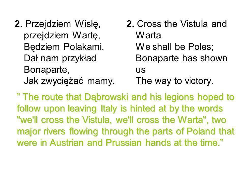 2. Przejdziem Wisłę, przejdziem Wartę, Będziem Polakami. Dał nam przykład Bonaparte, Jak zwyciężać mamy. 2. Cross the Vistula and Warta We shall be Po