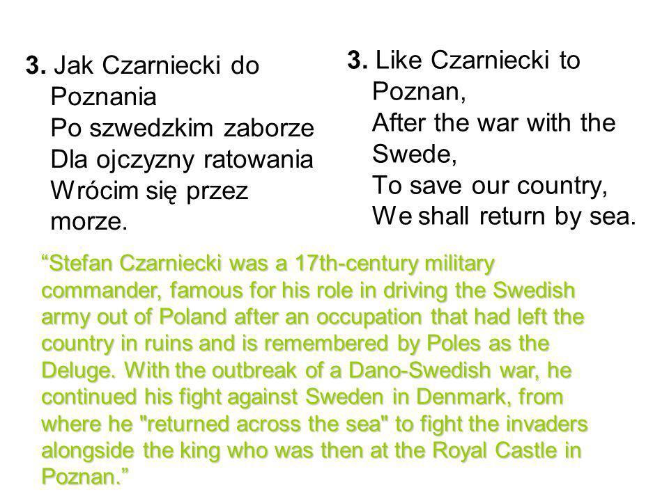 3. Jak Czarniecki do Poznania Po szwedzkim zaborze Dla ojczyzny ratowania Wrócim się przez morze. 3. Like Czarniecki to Poznan, After the war with the