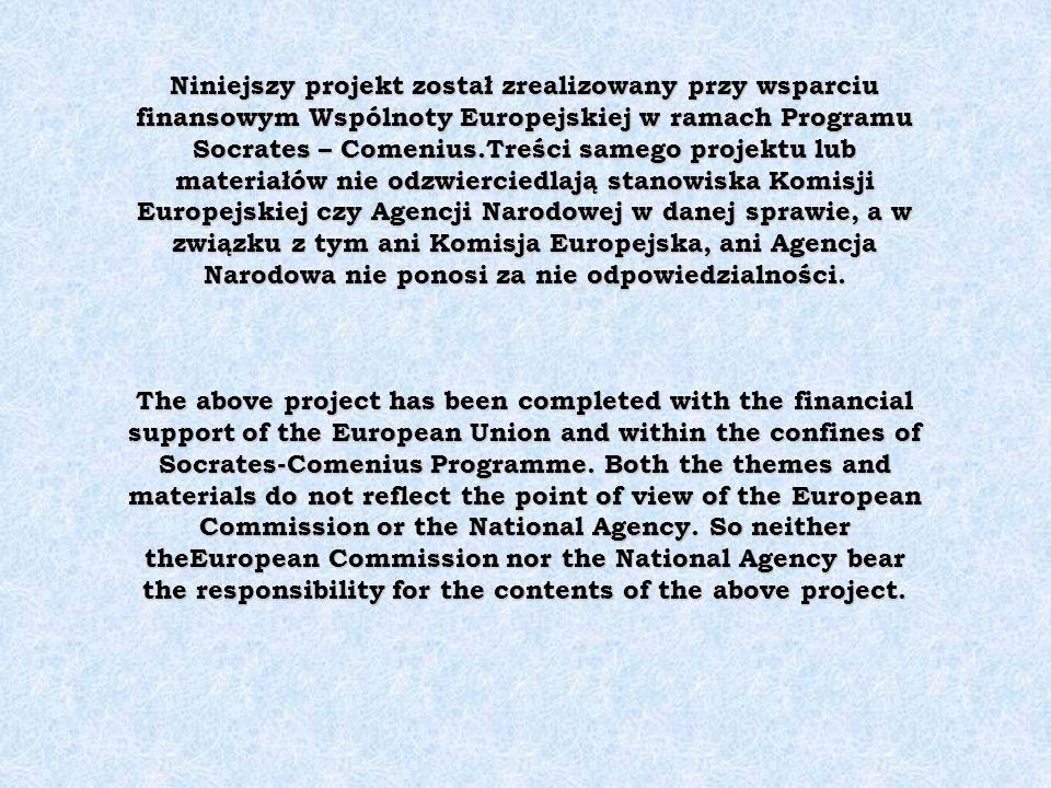 Niniejszy projekt został zrealizowany przy wsparciu finansowym Wspólnoty Europejskiej w ramach Programu Socrates – Comenius.Treści samego projektu lub materiałów nie odzwierciedlają stanowiska Komisji Europejskiej czy Agencji Narodowej w danej sprawie, a w związku z tym ani Komisja Europejska, ani Agencja Narodowa nie ponosi za nie odpowiedzialności.