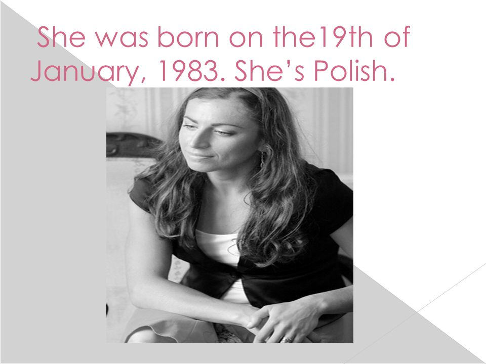 She was born on the19th of January, 1983. Shes Polish.