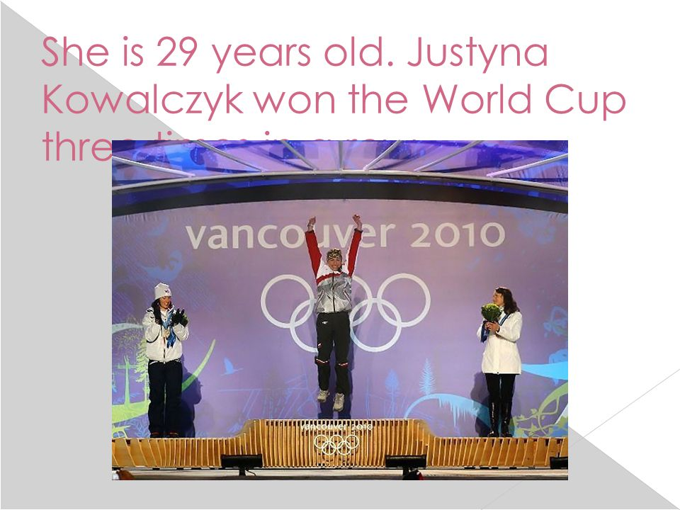 She is 29 years old. Justyna Kowalczyk won the World Cup three times in a row.