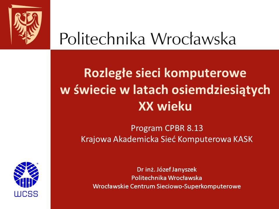 Dr inż. Józef Janyszek Politechnika Wrocławska Wrocławskie Centrum Sieciowo-Superkomputerowe Rozległe sieci komputerowe w świecie w latach osiemdziesi