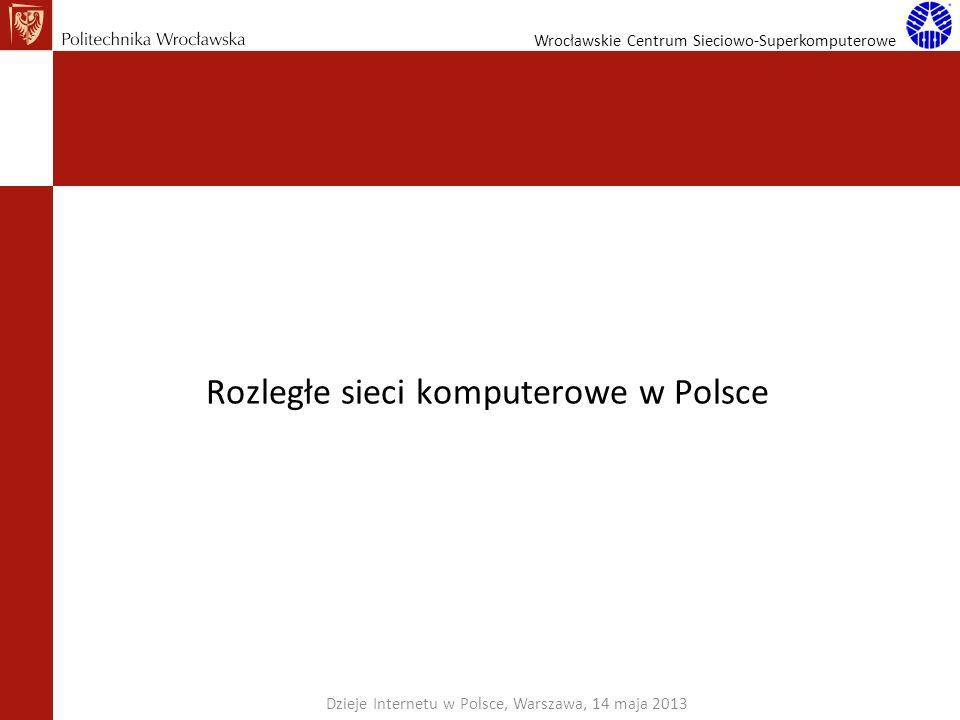Wrocławskie Centrum Sieciowo-Superkomputerowe Rozległe sieci komputerowe w Polsce Dzieje Internetu w Polsce, Warszawa, 14 maja 2013