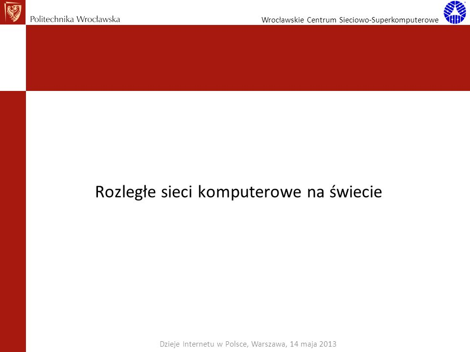Wrocławskie Centrum Sieciowo-Superkomputerowe Rozległe sieci komputerowe na świecie Dzieje Internetu w Polsce, Warszawa, 14 maja 2013