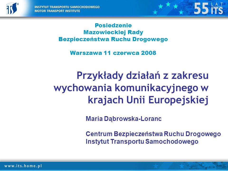 Przykłady działań z zakresu wychowania komunikacyjnego w krajach Unii Europejskiej Posiedzenie Mazowieckiej Rady Bezpieczeństwa Ruchu Drogowego Warszawa 11 czerwca 2008 Maria Dąbrowska-Loranc Centrum Bezpieczeństwa Ruchu Drogowego Instytut Transportu Samochodowego