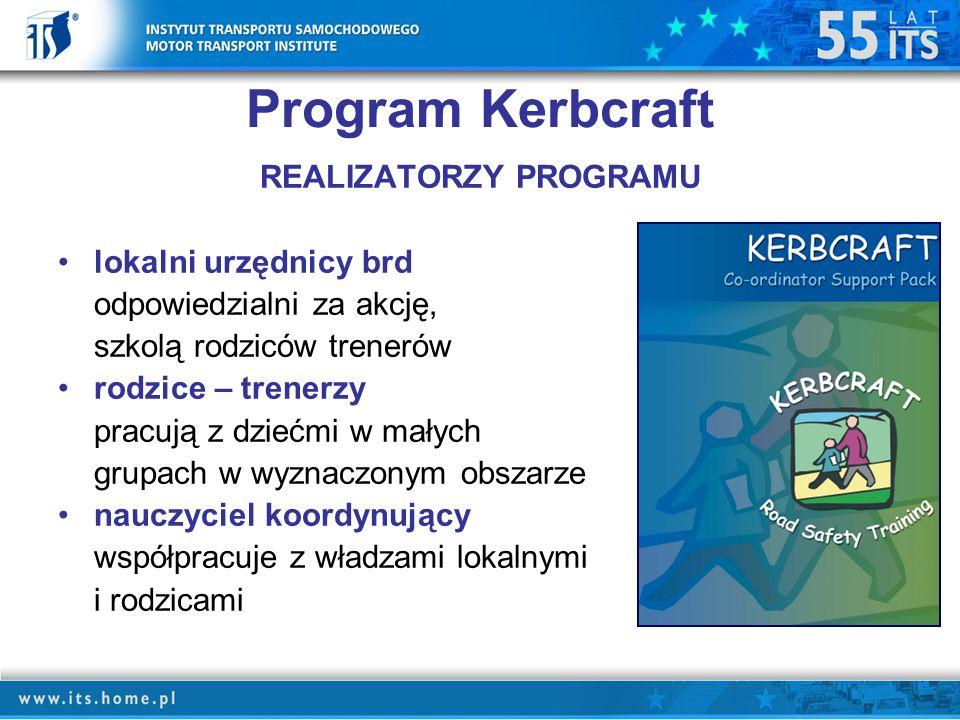 Program Kerbcraft REALIZATORZY PROGRAMU lokalni urzędnicy brd odpowiedzialni za akcję, szkolą rodziców trenerów rodzice – trenerzy pracują z dziećmi w małych grupach w wyznaczonym obszarze nauczyciel koordynujący współpracuje z władzami lokalnymi i rodzicami