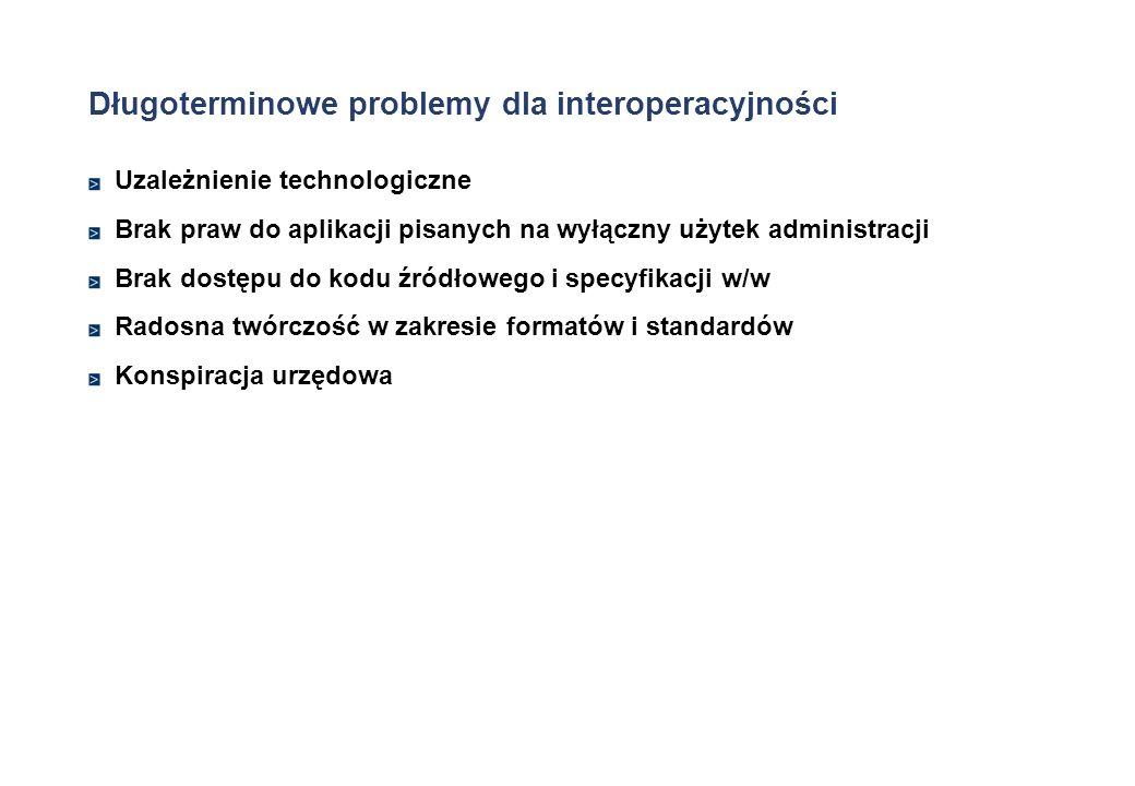 Długoterminowe problemy dla interoperacyjności Uzależnienie technologiczne Brak praw do aplikacji pisanych na wyłączny użytek administracji Brak dostę