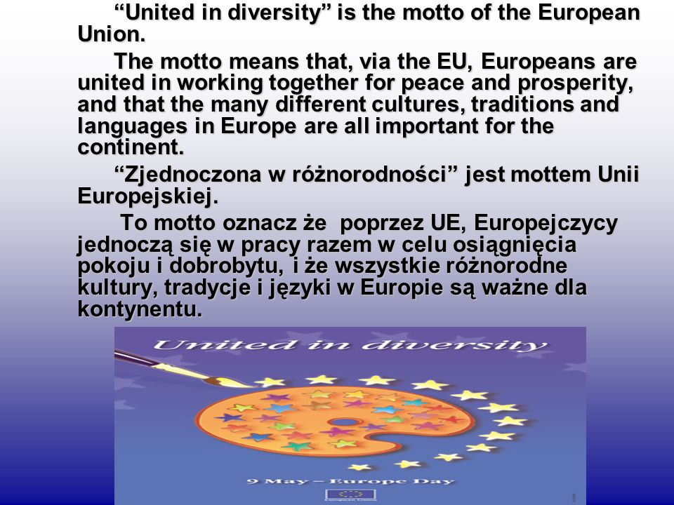 United in diversity is the motto of the European Union. United in diversity is the motto of the European Union. The motto means that, via the EU, Euro